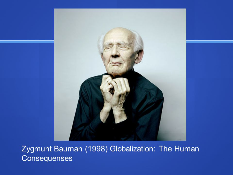 Zygmunt Bauman (1998) Globalization: The Human Consequenses