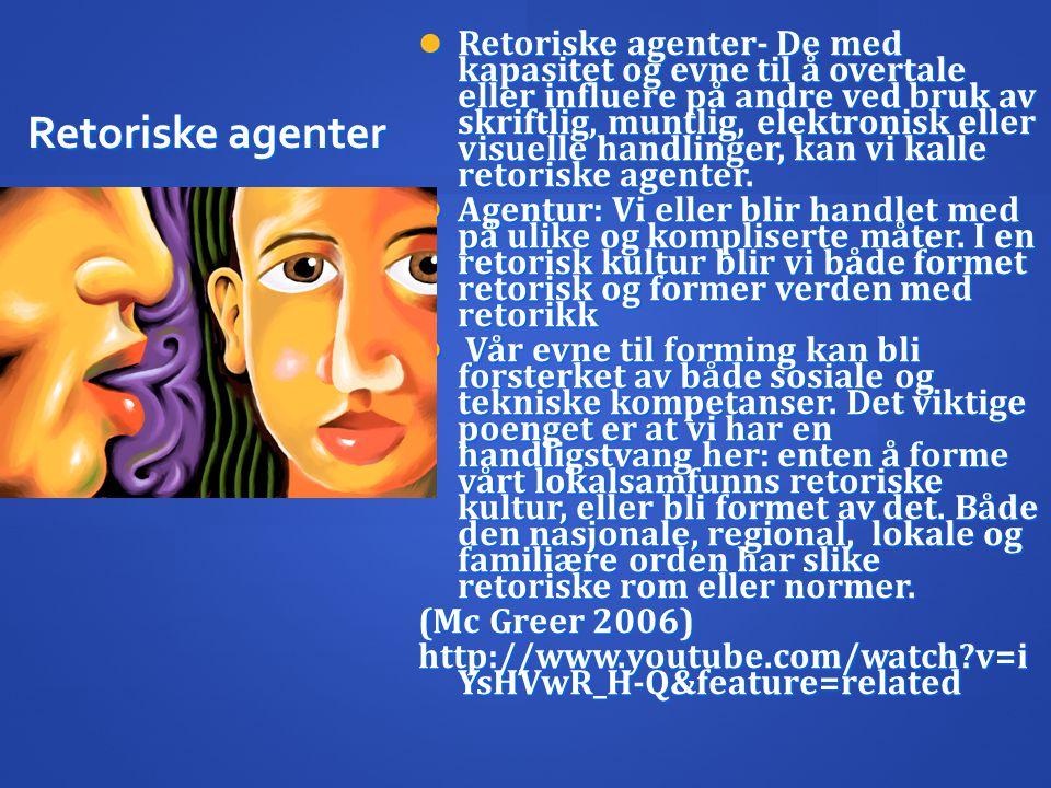 Retoriske agenter  Retoriske agenter- De med kapasitet og evne til å overtale eller influere på andre ved bruk av skriftlig, muntlig, elektronisk ell