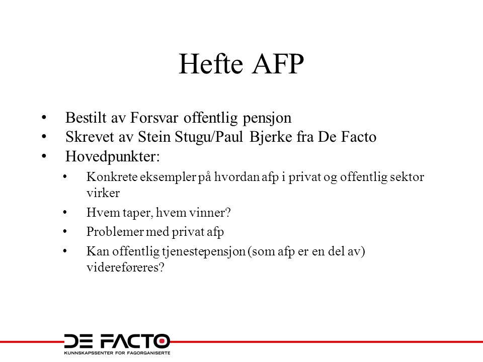Hefte AFP • Bestilt av Forsvar offentlig pensjon • Skrevet av Stein Stugu/Paul Bjerke fra De Facto • Hovedpunkter: • Konkrete eksempler på hvordan afp