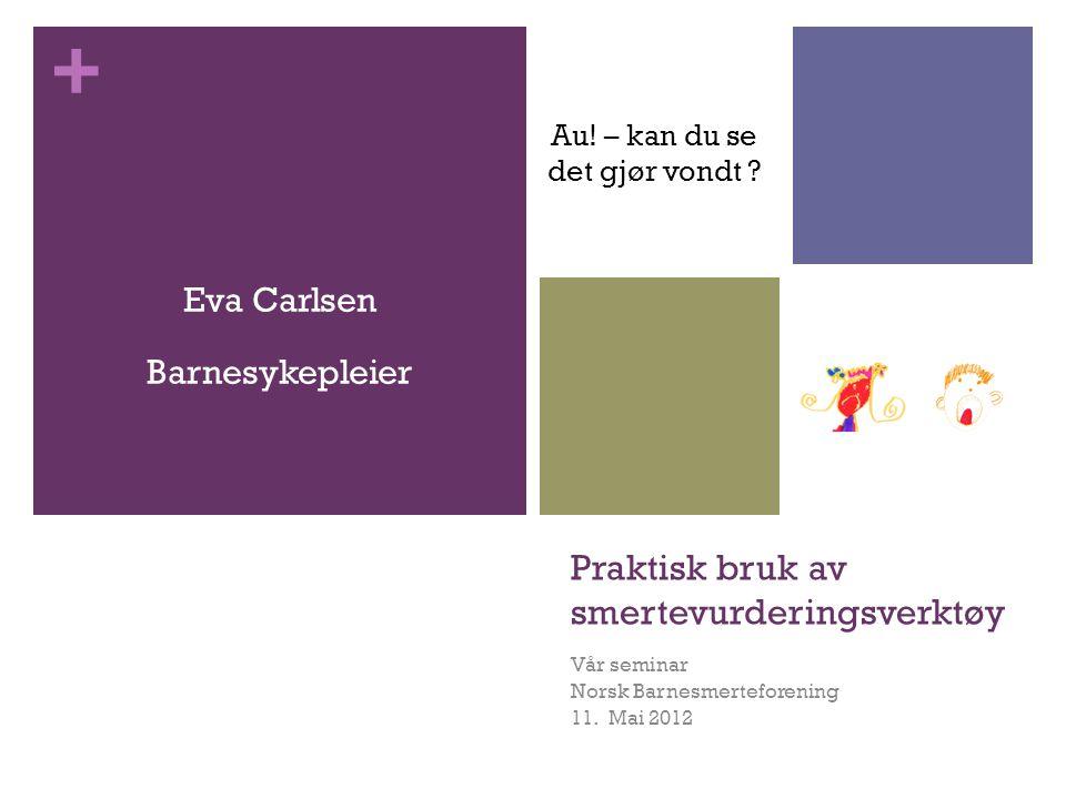 + Praktisk bruk av smertevurderingsverktøy Vår seminar Norsk Barnesmerteforening 11. Mai 2012 Eva Carlsen Barnesykepleier Au! – kan du se det gjør von