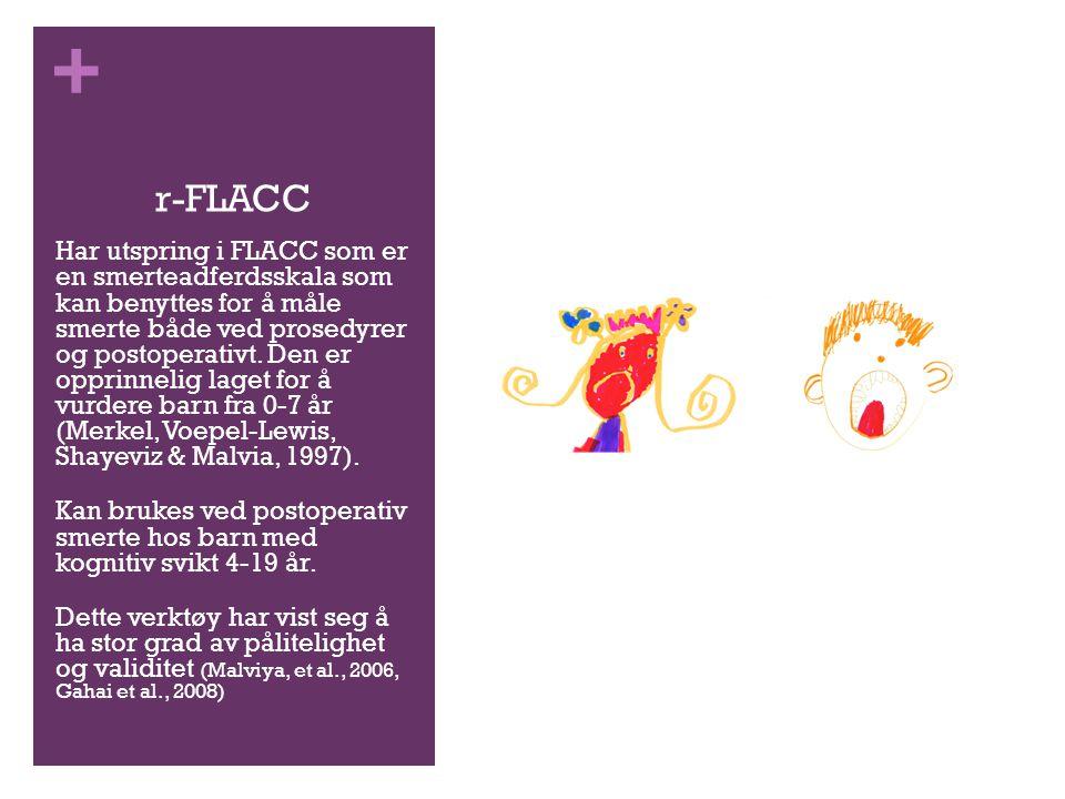 + r-FLACC Har utspring i FLACC som er en smerteadferdsskala som kan benyttes for å måle smerte både ved prosedyrer og postoperativt. Den er opprinneli