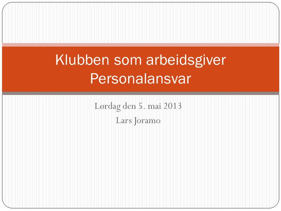 Lørdag den 5. mai 2013 Lars Joramo Klubben som arbeidsgiver Personalansvar