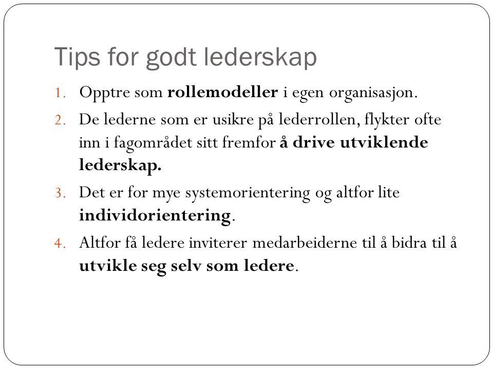Tips for godt lederskap 1. Opptre som rollemodeller i egen organisasjon. 2. De lederne som er usikre på lederrollen, flykter ofte inn i fagområdet sit