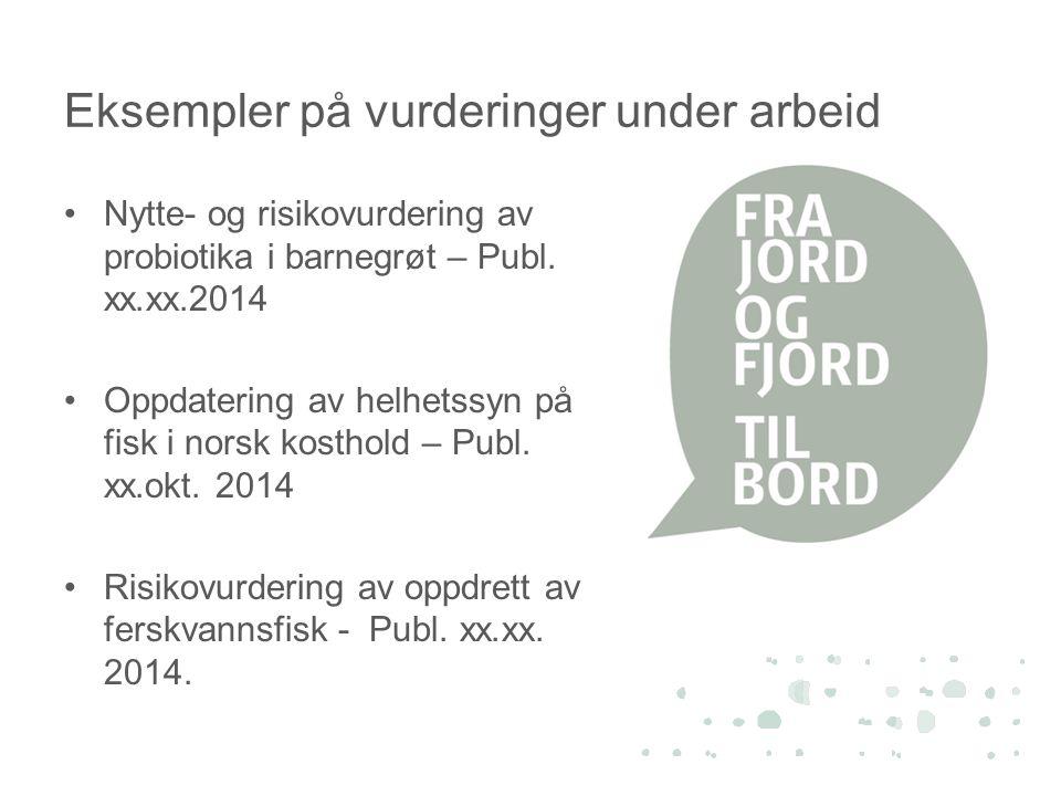 Eksempler på vurderinger under arbeid •Nytte- og risikovurdering av probiotika i barnegrøt – Publ. xx.xx.2014 •Oppdatering av helhetssyn på fisk i nor