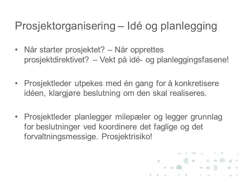Prosjektorganisering – Idé og planlegging •Når starter prosjektet? – Når opprettes prosjektdirektivet? – Vekt på idé- og planleggingsfasene! •Prosjekt