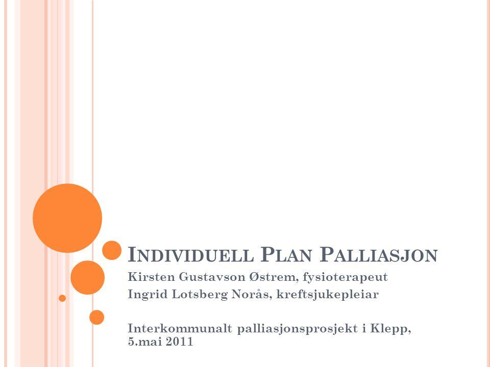 I NDIVIDUELL P LAN P ALLIASJON Kirsten Gustavson Østrem, fysioterapeut Ingrid Lotsberg Norås, kreftsjukepleiar Interkommunalt palliasjonsprosjekt i Kl