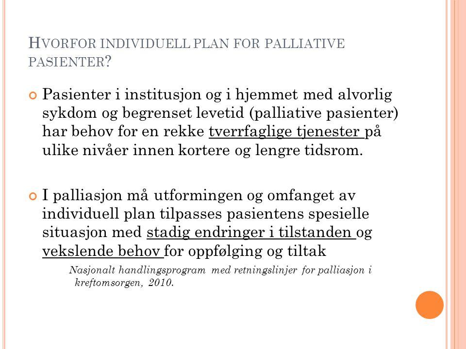 H VORFOR INDIVIDUELL PLAN FOR PALLIATIVE PASIENTER ? Pasienter i institusjon og i hjemmet med alvorlig sykdom og begrenset levetid (palliative pasient