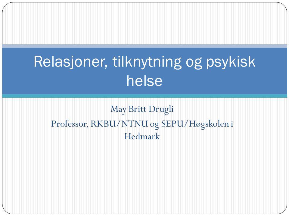 May Britt Drugli Professor, RKBU/NTNU og SEPU/Høgskolen i Hedmark Relasjoner, tilknytning og psykisk helse