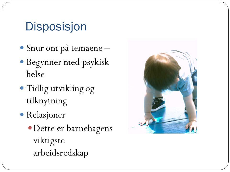 Disposisjon  Snur om på temaene –  Begynner med psykisk helse  Tidlig utvikling og tilknytning  Relasjoner  Dette er barnehagens viktigste arbeid
