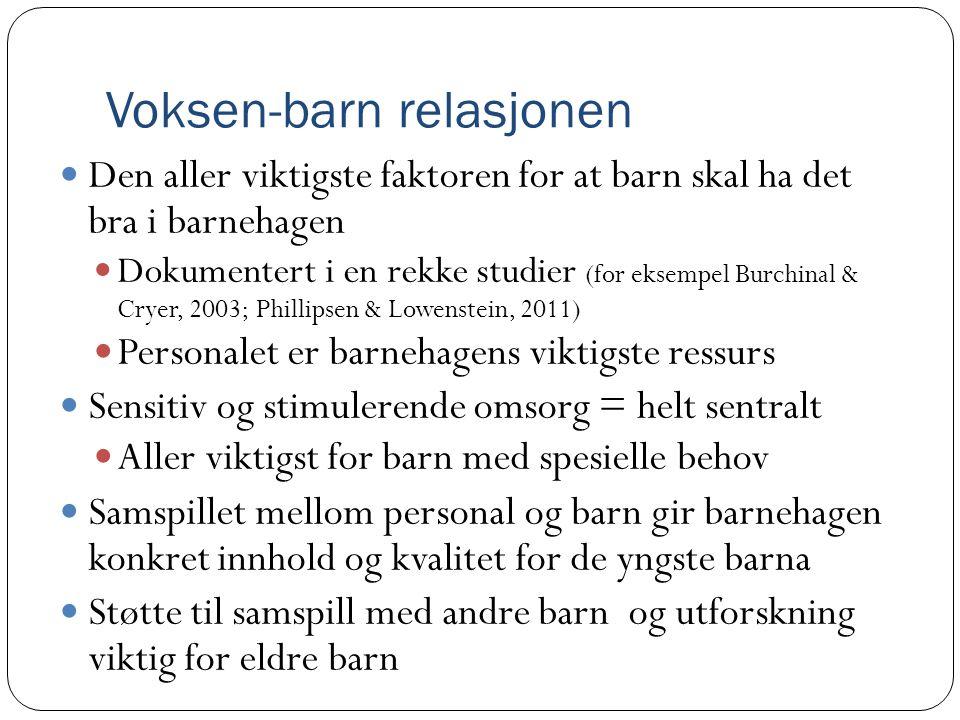 Voksen-barn relasjonen  Den aller viktigste faktoren for at barn skal ha det bra i barnehagen  Dokumentert i en rekke studier (for eksempel Burchina
