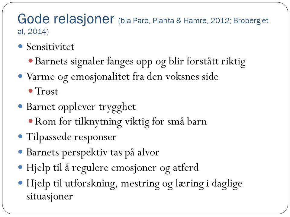 Gode relasjoner (bla Paro, Pianta & Hamre, 2012; Broberg et al, 2014)  Sensitivitet  Barnets signaler fanges opp og blir forstått riktig  Varme og