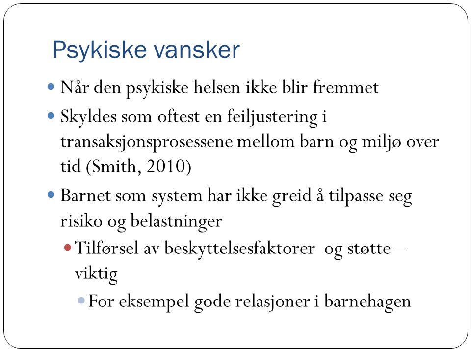 Psykiske vansker, forts  Psykiske vansker er lettere psykiske plager som påvirker barnets oppgaver i hverdagen negativt  Kommer til uttrykk som  Dårlig sosial fungering, vansker i lek, takler dårlig brudd på rutiner, uro, lite utforskende, klengete overfor voksne, mye trass og sinne, avflatet emosjonelt  Lek og læring hemmes for disse barna  Gjelder15-20 % av norske barn (Mathiesen et al., 2009)