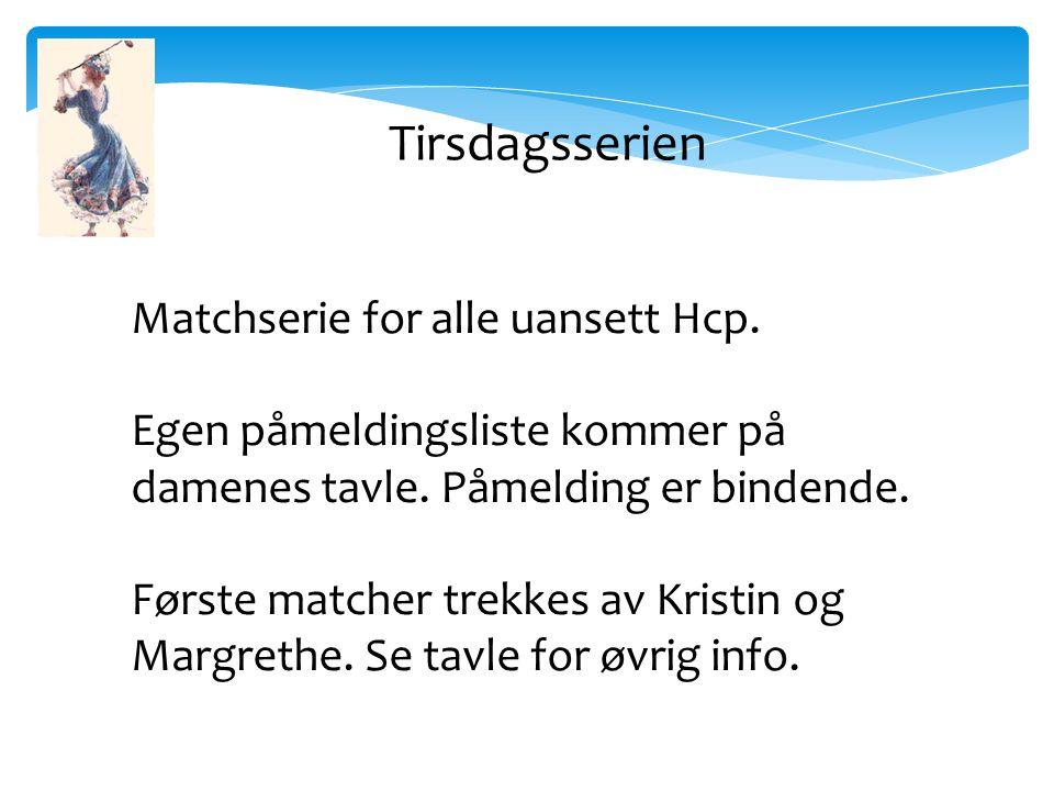 Matchserie for alle uansett Hcp. Egen påmeldingsliste kommer på damenes tavle.