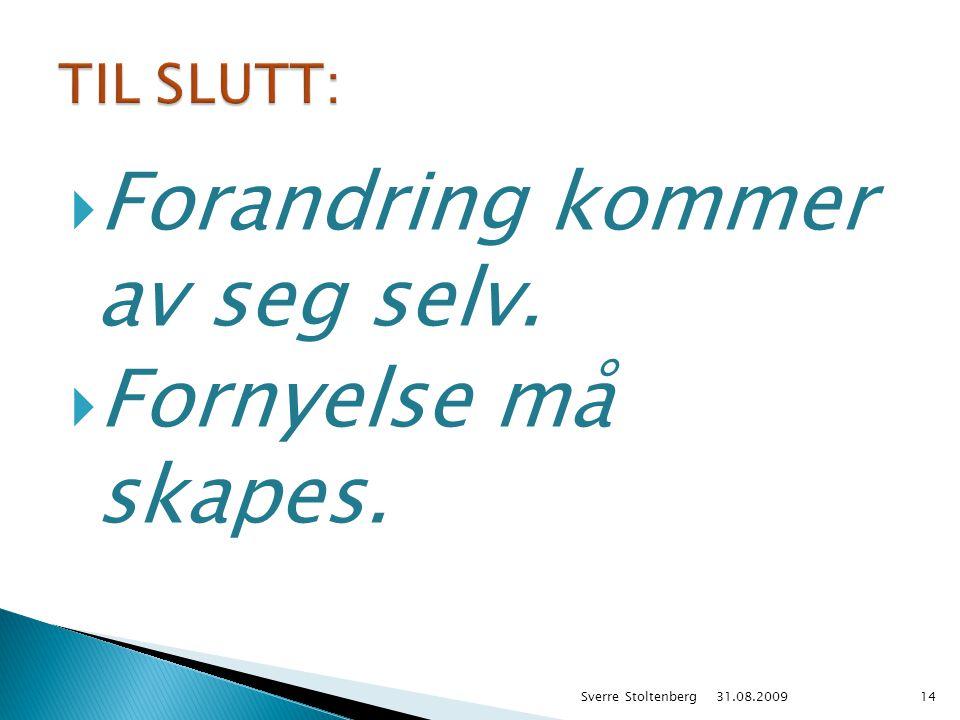  Forandring kommer av seg selv.  Fornyelse må skapes. 31.08.2009 Sverre Stoltenberg14