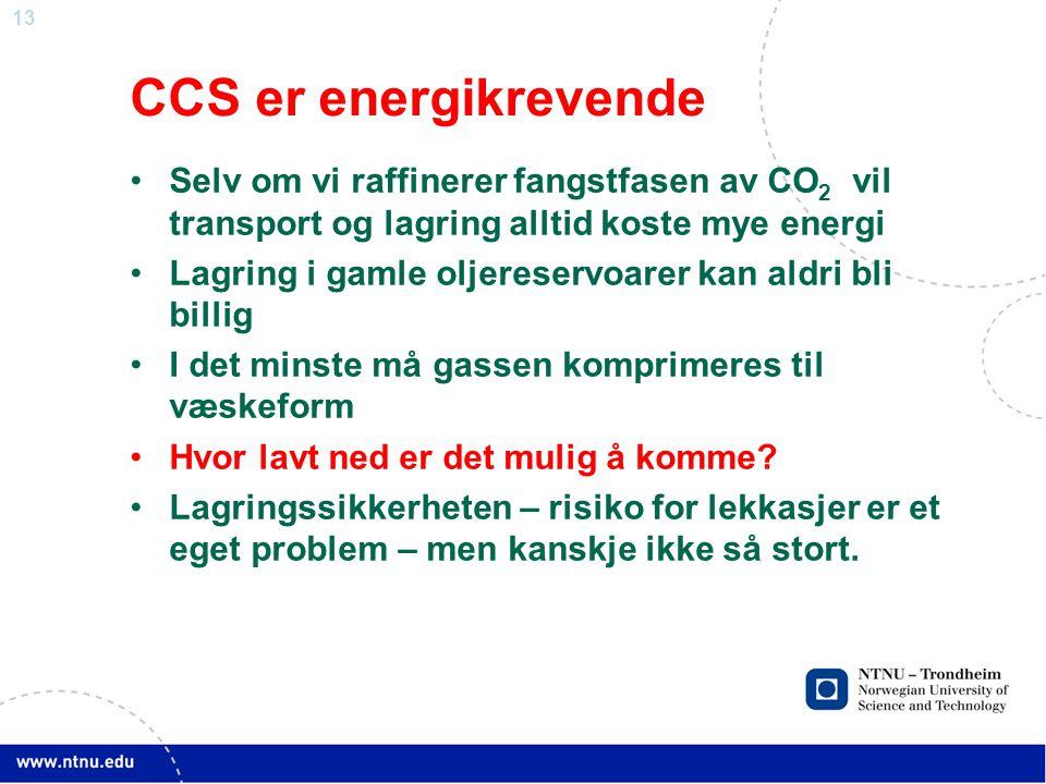 13 CCS er energikrevende •Selv om vi raffinerer fangstfasen av CO 2 vil transport og lagring alltid koste mye energi •Lagring i gamle oljereservoarer kan aldri bli billig •I det minste må gassen komprimeres til væskeform •Hvor lavt ned er det mulig å komme.