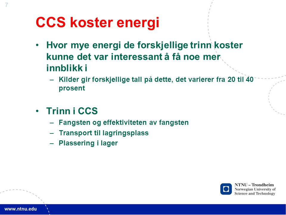 7 CCS koster energi •Hvor mye energi de forskjellige trinn koster kunne det var interessant å få noe mer innblikk i –Kilder gir forskjellige tall på dette, det varierer fra 20 til 40 prosent •Trinn i CCS –Fangsten og effektiviteten av fangsten –Transport til lagringsplass –Plassering i lager