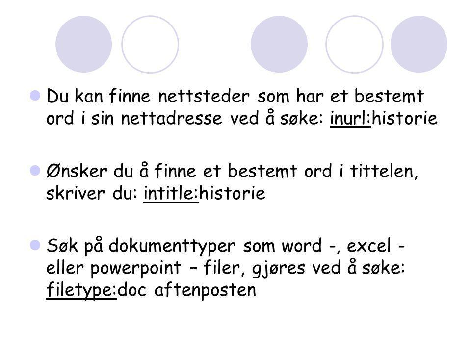  Du kan finne nettsteder som har et bestemt ord i sin nettadresse ved å søke: inurl:historie  Ønsker du å finne et bestemt ord i tittelen, skriver du: intitle:historie  Søk på dokumenttyper som word -, excel - eller powerpoint – filer, gjøres ved å søke: filetype:doc aftenposten