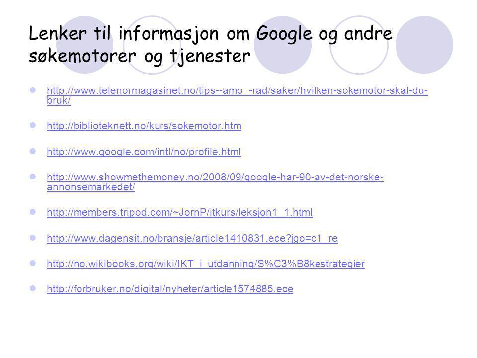 Lenker til informasjon om Google og andre søkemotorer og tjenester  http://www.telenormagasinet.no/tips--amp_-rad/saker/hvilken-sokemotor-skal-du- bruk/ http://www.telenormagasinet.no/tips--amp_-rad/saker/hvilken-sokemotor-skal-du- bruk/  http://biblioteknett.no/kurs/sokemotor.htm http://biblioteknett.no/kurs/sokemotor.htm  http://www.google.com/intl/no/profile.html http://www.google.com/intl/no/profile.html  http://www.showmethemoney.no/2008/09/google-har-90-av-det-norske- annonsemarkedet/ http://www.showmethemoney.no/2008/09/google-har-90-av-det-norske- annonsemarkedet/  http://members.tripod.com/~JornP/itkurs/leksjon1_1.html http://members.tripod.com/~JornP/itkurs/leksjon1_1.html  http://www.dagensit.no/bransje/article1410831.ece?jgo=c1_re http://www.dagensit.no/bransje/article1410831.ece?jgo=c1_re  http://no.wikibooks.org/wiki/IKT_i_utdanning/S%C3%B8kestrategier http://no.wikibooks.org/wiki/IKT_i_utdanning/S%C3%B8kestrategier  http://forbruker.no/digital/nyheter/article1574885.ece http://forbruker.no/digital/nyheter/article1574885.ece
