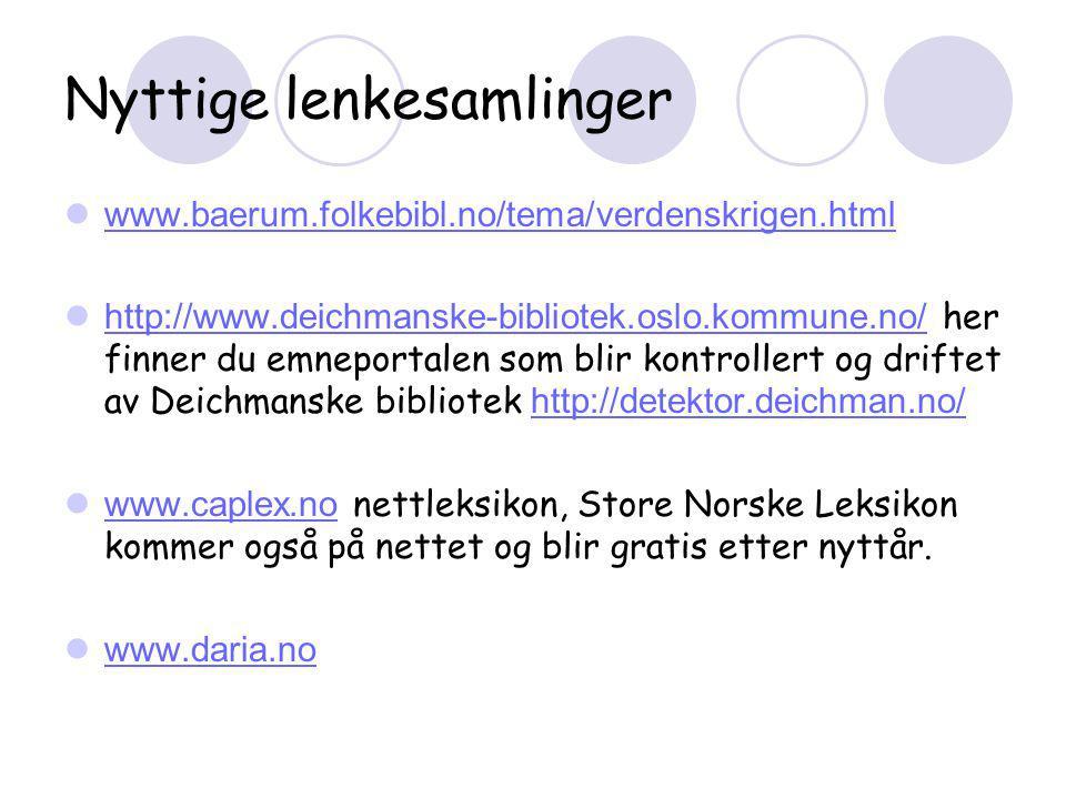 Nyttige lenkesamlinger  www.baerum.folkebibl.no/tema/verdenskrigen.html www.baerum.folkebibl.no/tema/verdenskrigen.html  http://www.deichmanske-bibliotek.oslo.kommune.no/ her finner du emneportalen som blir kontrollert og driftet av Deichmanske bibliotek http://detektor.deichman.no/ http://www.deichmanske-bibliotek.oslo.kommune.no/http://detektor.deichman.no/  www.caplex.no nettleksikon, Store Norske Leksikon kommer også på nettet og blir gratis etter nyttår.