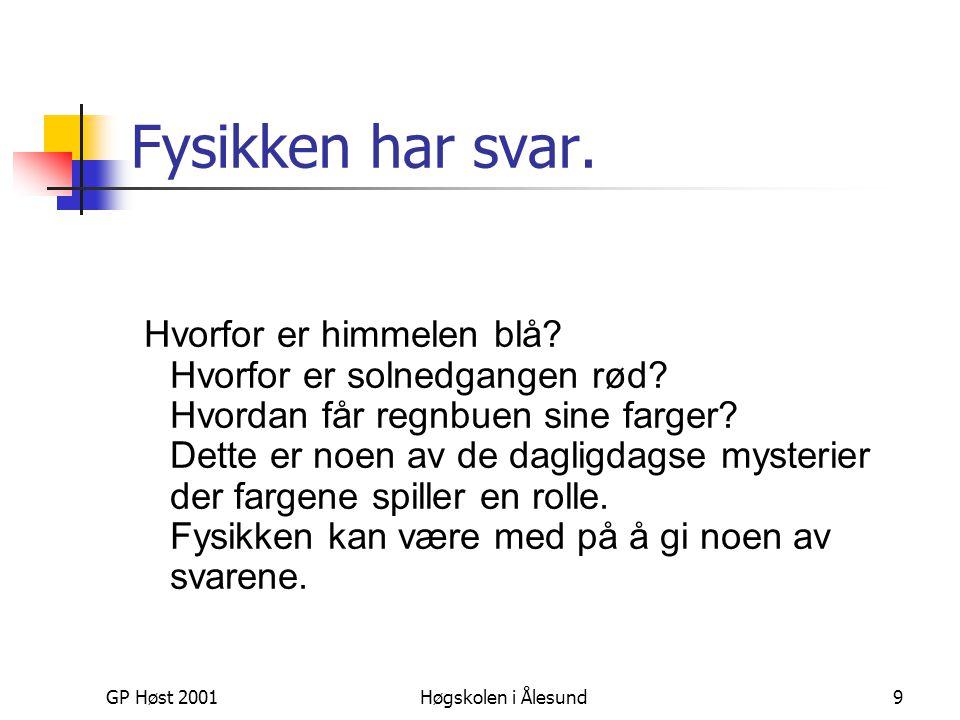 GP Høst 2001Høgskolen i Ålesund9 Fysikken har svar. Hvorfor er himmelen blå? Hvorfor er solnedgangen rød? Hvordan får regnbuen sine farger? Dette er n