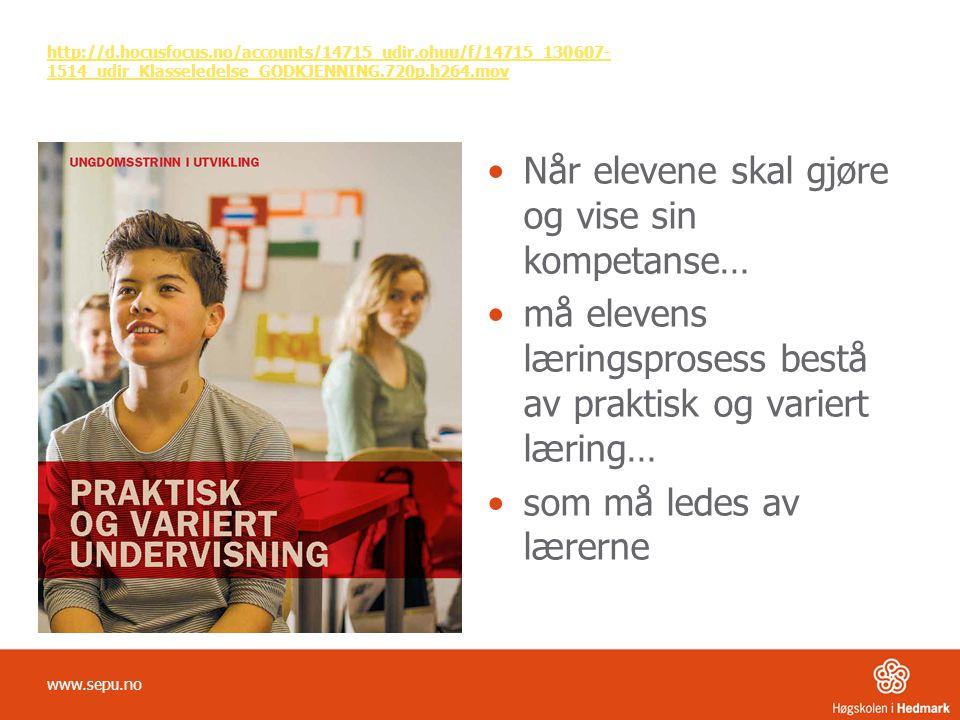 http://d.hocusfocus.no/accounts/14715_udir.ohuu/f/14715_130607- 1514_udir_Klasseledelse_GODKJENNING.720p.h264.mov •Når elevene skal gjøre og vise sin kompetanse… •må elevens læringsprosess bestå av praktisk og variert læring… •som må ledes av lærerne www.sepu.no