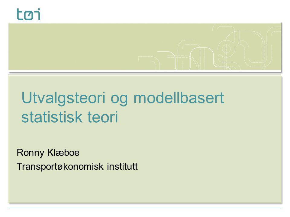 Ronny Klæboe Transportøkonomisk institutt Utvalgsteori og modellbasert statistisk teori