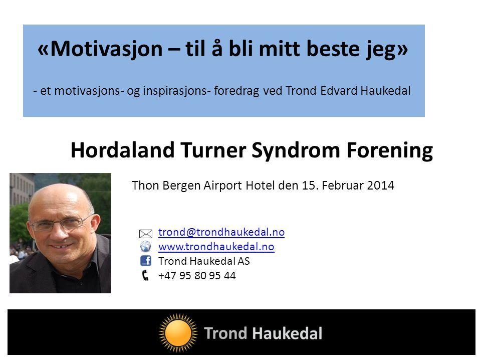 trond@trondhaukedal.no www.trondhaukedal.no Trond Haukedal AS +47 95 80 95 44 Hordaland Turner Syndrom Forening «Motivasjon – til å bli mitt beste jeg