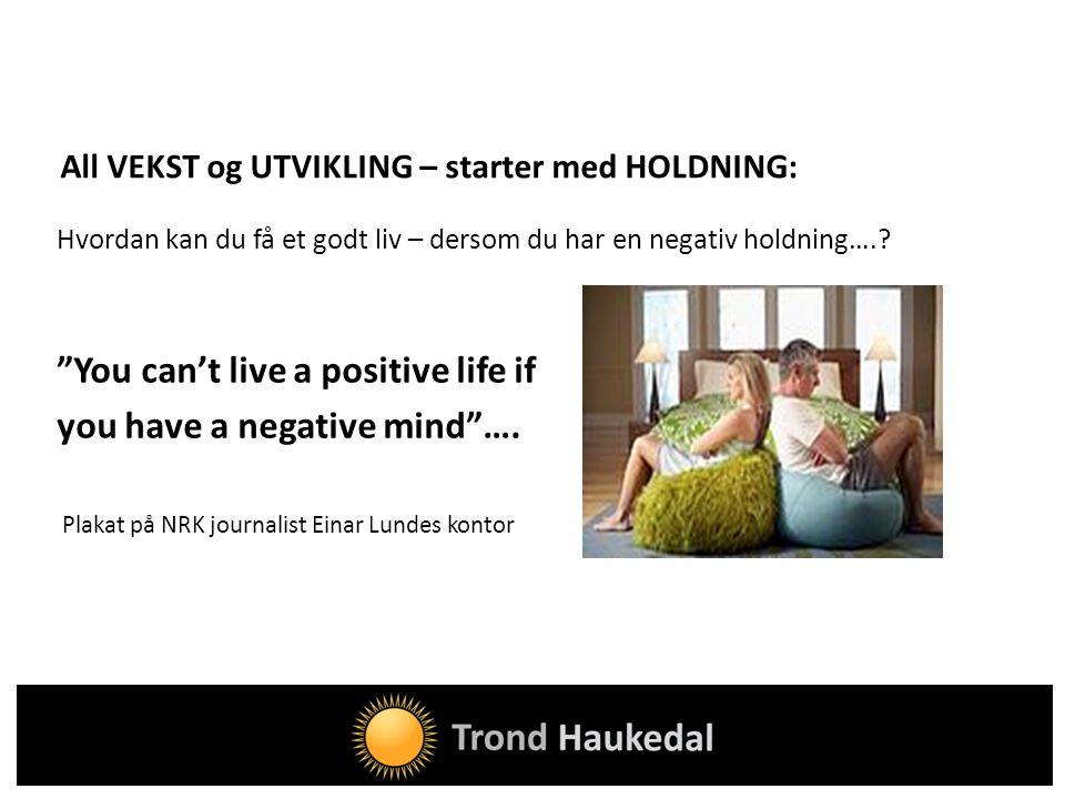"""All VEKST og UTVIKLING – starter med HOLDNING: Hvordan kan du få et godt liv – dersom du har en negativ holdning….? """"You can't live a positive life if"""