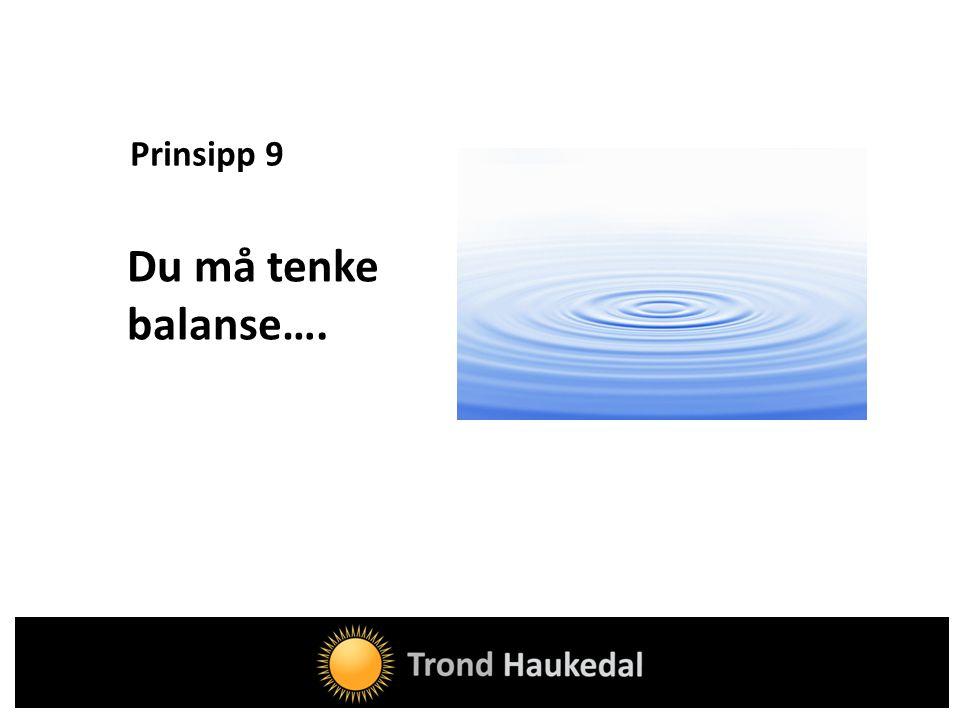 Prinsipp 9 Du må tenke balanse….