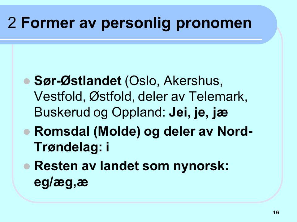 2 Former av personlig pronomen  Sør-Østlandet (Oslo, Akershus, Vestfold, Østfold, deler av Telemark, Buskerud og Oppland: Jei, je, jæ  Romsdal (Mold