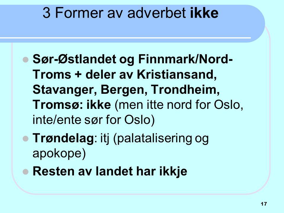 3 Former av adverbet ikke  Sør-Østlandet og Finnmark/Nord- Troms + deler av Kristiansand, Stavanger, Bergen, Trondheim, Tromsø: ikke (men itte nord f