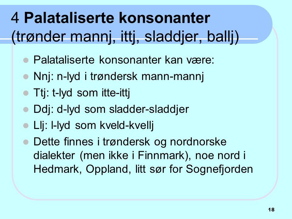 4 Palataliserte konsonanter (trønder mannj, ittj, sladdjer, ballj)  Palataliserte konsonanter kan være:  Nnj: n-lyd i trøndersk mann-mannj  Ttj: t-