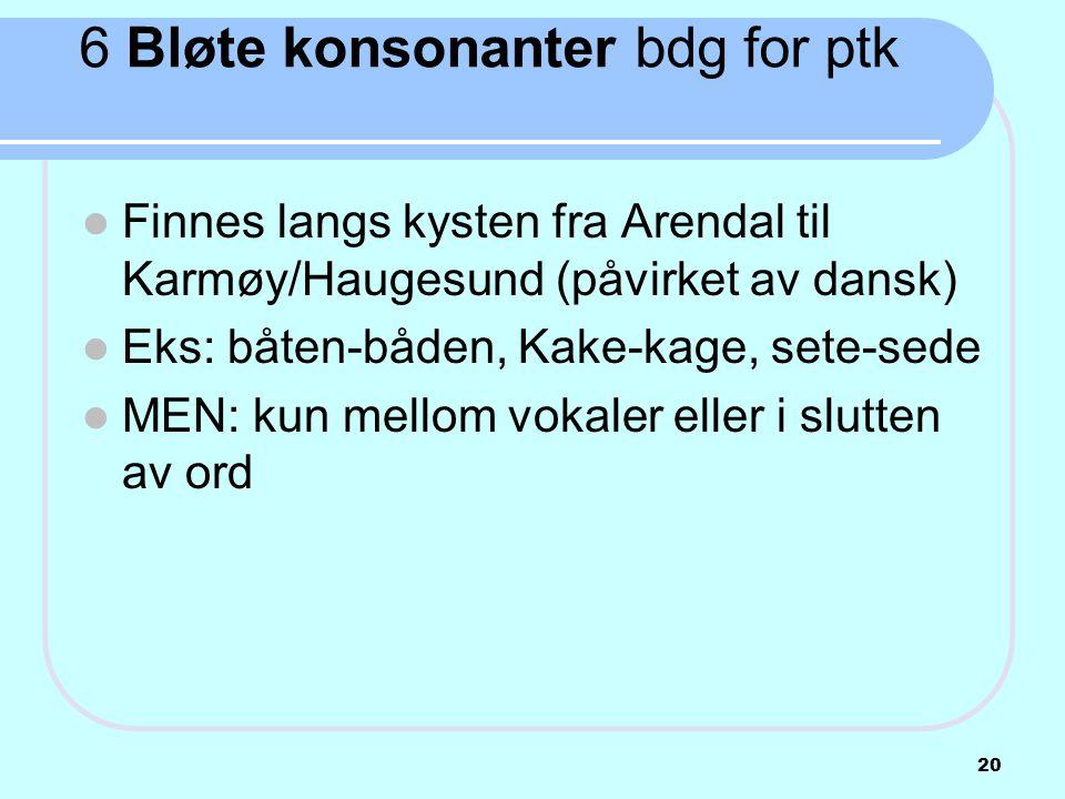 6 Bløte konsonanter bdg for ptk  Finnes langs kysten fra Arendal til Karmøy/Haugesund (påvirket av dansk)  Eks: båten-båden, Kake-kage, sete-sede 