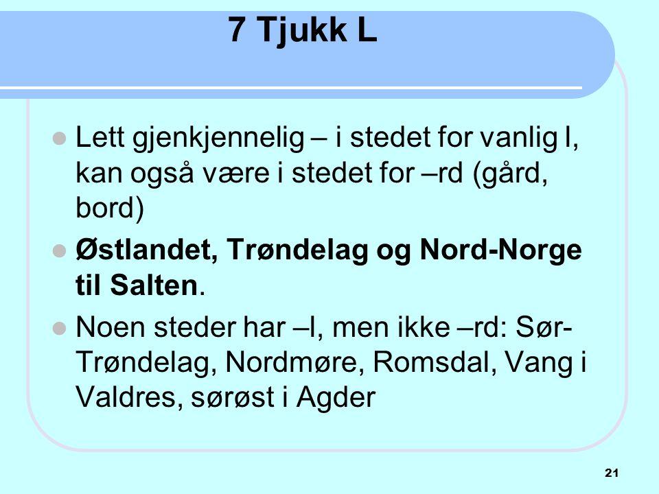 7 Tjukk L  Lett gjenkjennelig – i stedet for vanlig l, kan også være i stedet for –rd (gård, bord)  Østlandet, Trøndelag og Nord-Norge til Salten. 