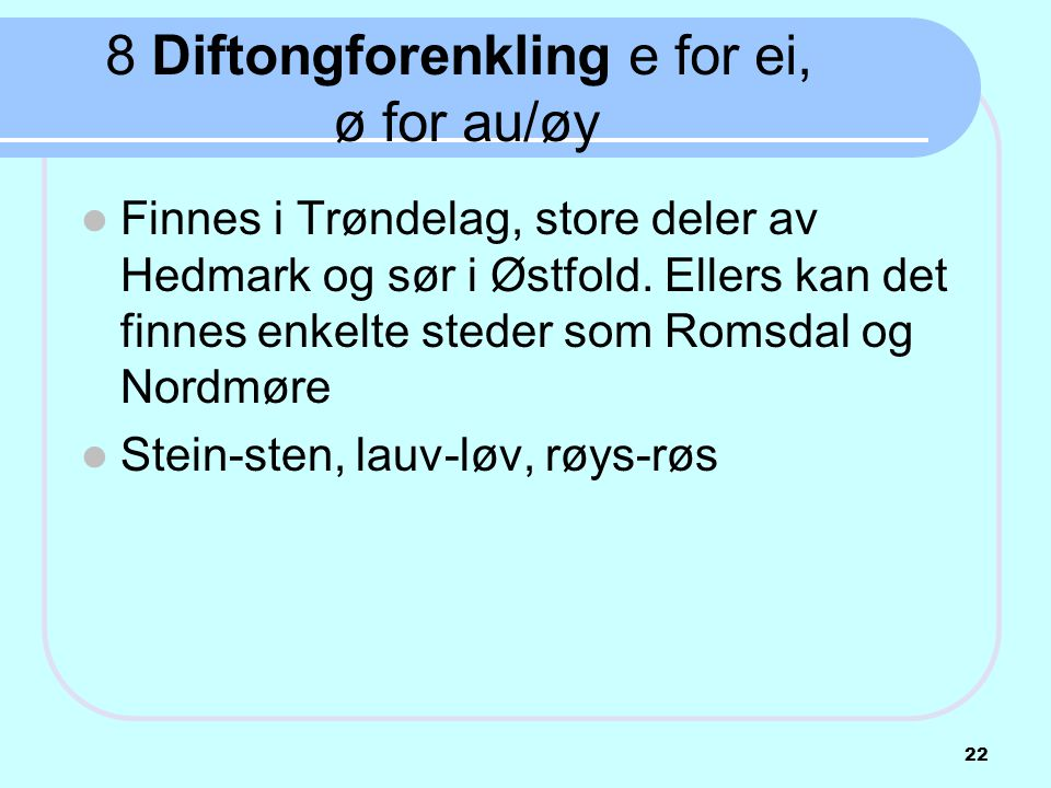 8 Diftongforenkling e for ei, ø for au/øy  Finnes i Trøndelag, store deler av Hedmark og sør i Østfold. Ellers kan det finnes enkelte steder som Roms