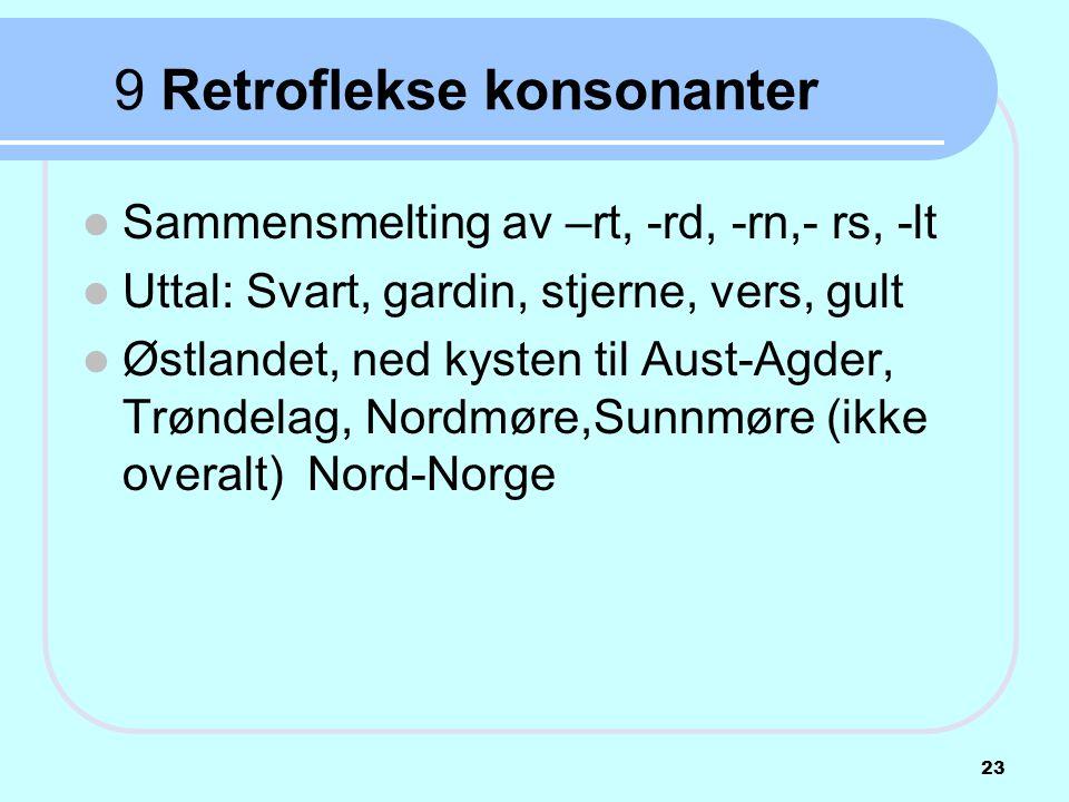 9 Retroflekse konsonanter  Sammensmelting av –rt, -rd, -rn,- rs, -lt  Uttal: Svart, gardin, stjerne, vers, gult  Østlandet, ned kysten til Aust-Agd