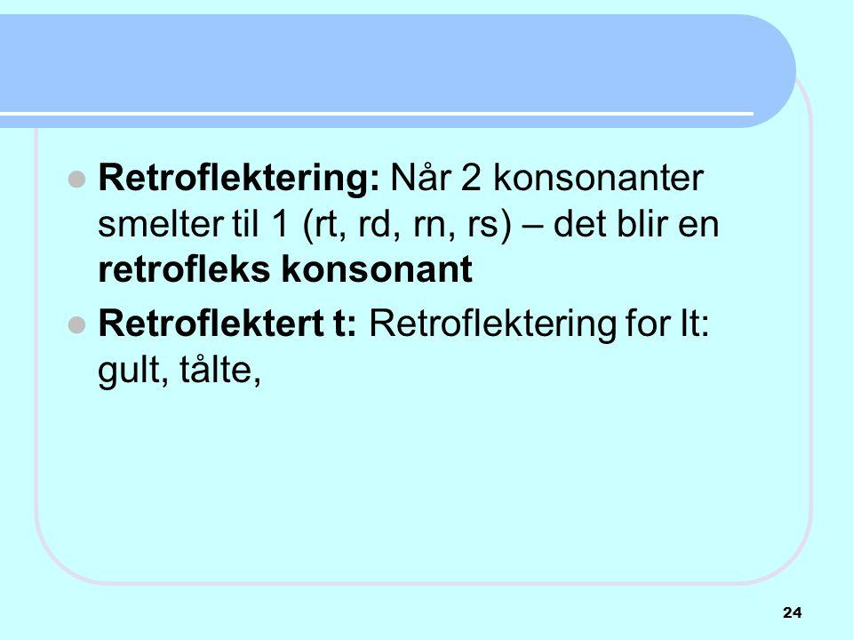 Retroflektering: Når 2 konsonanter smelter til 1 (rt, rd, rn, rs) – det blir en retrofleks konsonant  Retroflektert t: Retroflektering for lt: gult