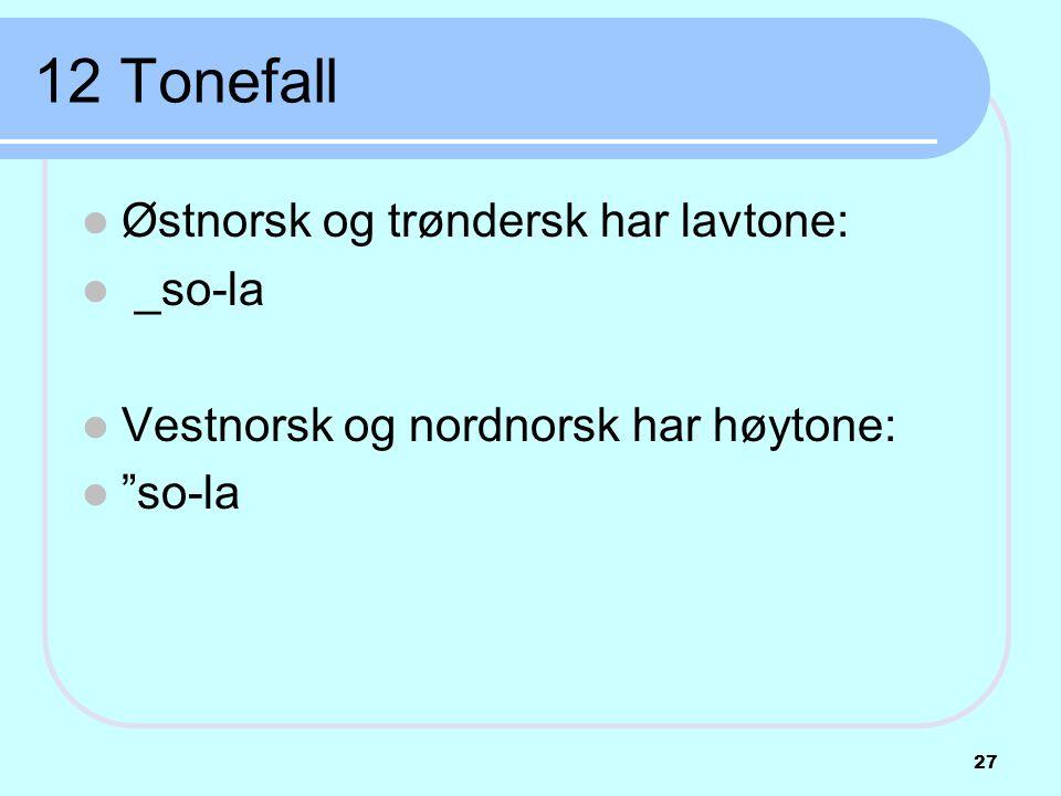 """12 Tonefall  Østnorsk og trøndersk har lavtone:  _so-la  Vestnorsk og nordnorsk har høytone:  """"so-la 27"""