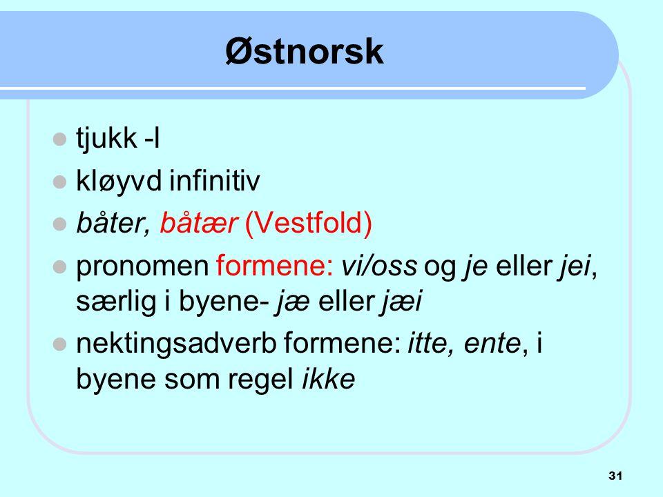 Østnorsk  tjukk -l  kløyvd infinitiv  båter, båtær (Vestfold)  pronomen formene: vi/oss og je eller jei, særlig i byene- jæ eller jæi  nektingsad