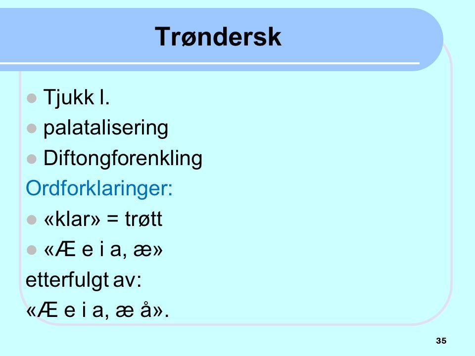 Trøndersk  Tjukk l.  palatalisering  Diftongforenkling Ordforklaringer:  «klar» = trøtt  «Æ e i a, æ» etterfulgt av: «Æ e i a, æ å». 35