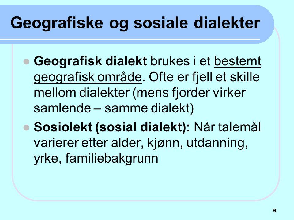 Geografiske og sosiale dialekter  Geografisk dialekt brukes i et bestemt geografisk område. Ofte er fjell et skille mellom dialekter (mens fjorder vi