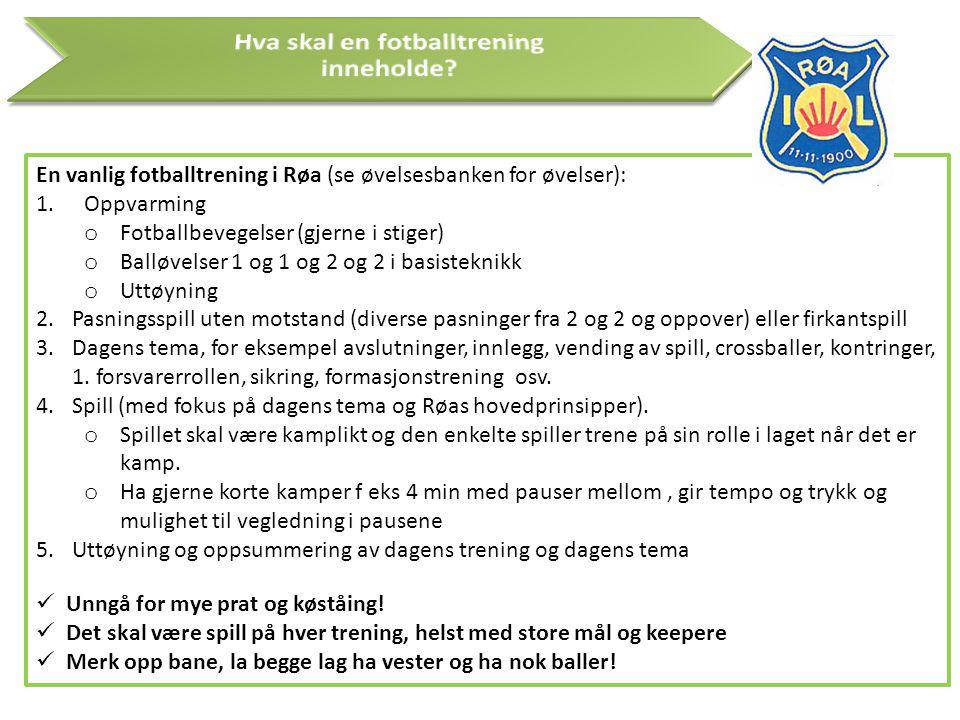 En vanlig fotballtrening i Røa (se øvelsesbanken for øvelser): 1.Oppvarming o Fotballbevegelser (gjerne i stiger) o Balløvelser 1 og 1 og 2 og 2 i bas