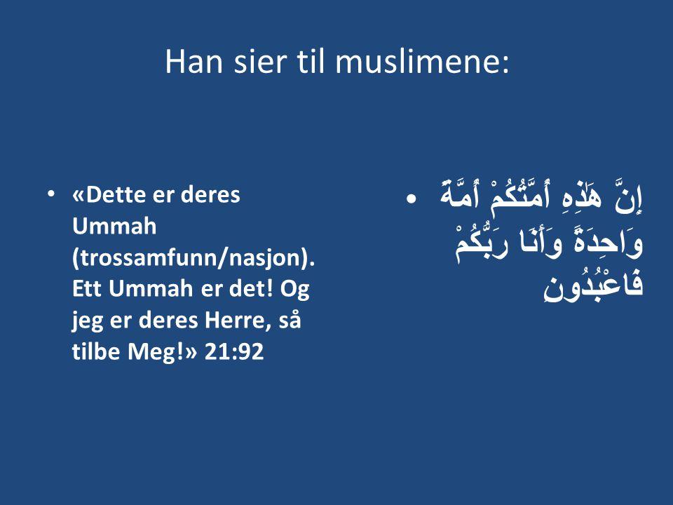 Han sier til muslimene: • «Dette er deres Ummah (trossamfunn/nasjon). Ett Ummah er det! Og jeg er deres Herre, så tilbe Meg!» 21:92 •إِنَّ هَٰذِهِ أُم
