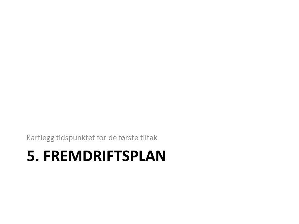 5. FREMDRIFTSPLAN Kartlegg tidspunktet for de første tiltak