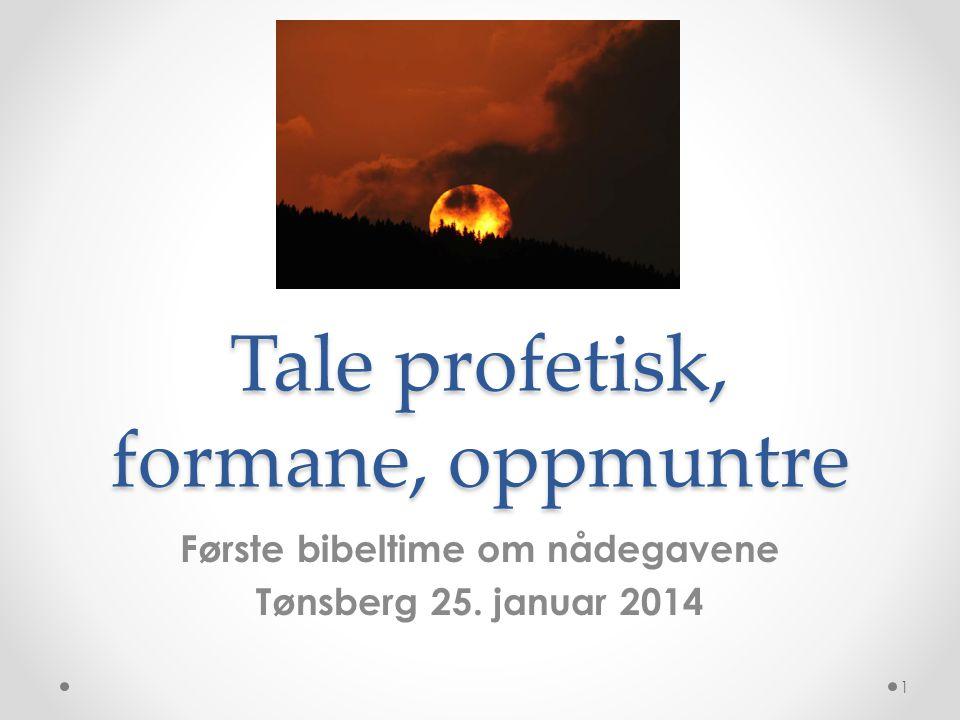 Tale profetisk, formane, oppmuntre Første bibeltime om nådegavene Tønsberg 25. januar 2014 1
