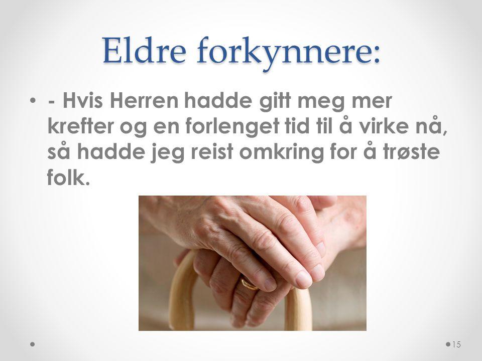 Eldre forkynnere: • - Hvis Herren hadde gitt meg mer krefter og en forlenget tid til å virke nå, så hadde jeg reist omkring for å trøste folk. 15