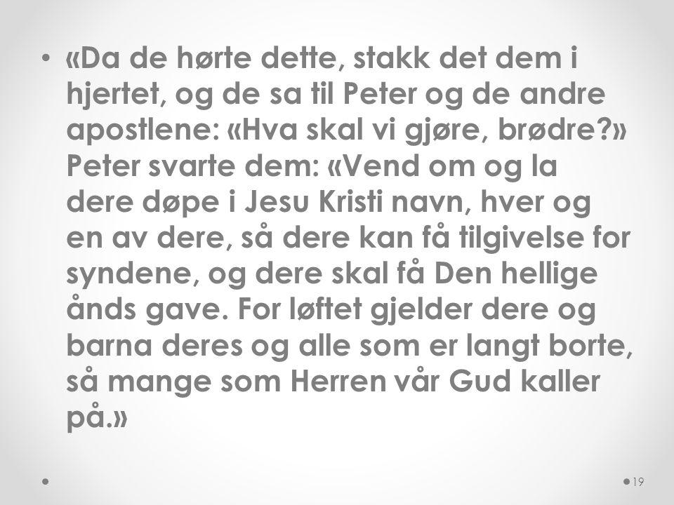 • «Da de hørte dette, stakk det dem i hjertet, og de sa til Peter og de andre apostlene: «Hva skal vi gjøre, brødre?» Peter svarte dem: «Vend om og la