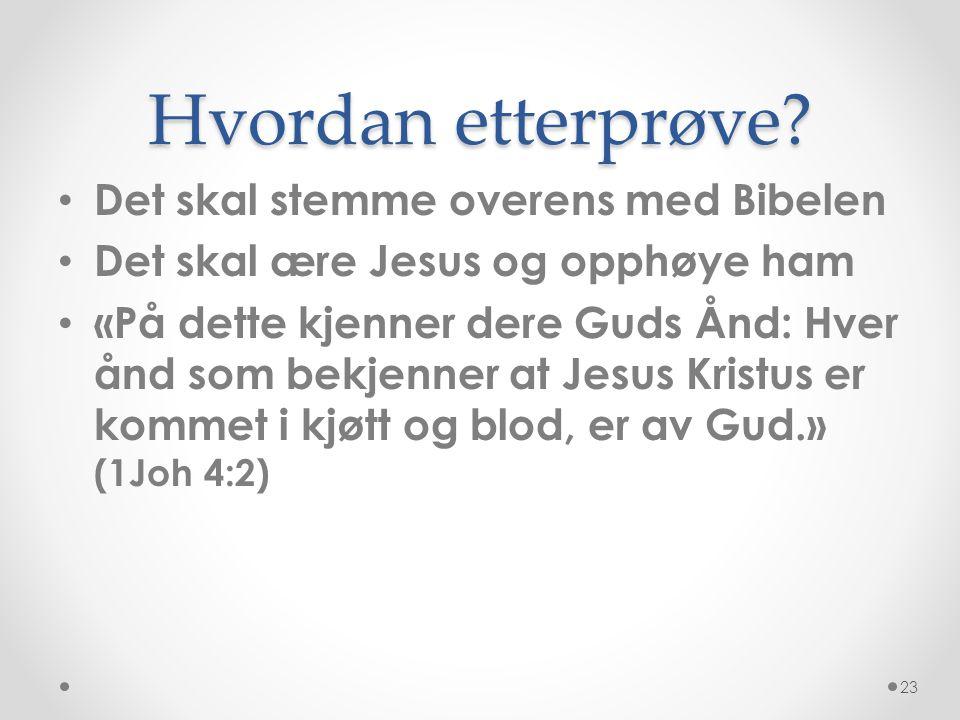 Hvordan etterprøve? • Det skal stemme overens med Bibelen • Det skal ære Jesus og opphøye ham • «På dette kjenner dere Guds Ånd: Hver ånd som bekjenne