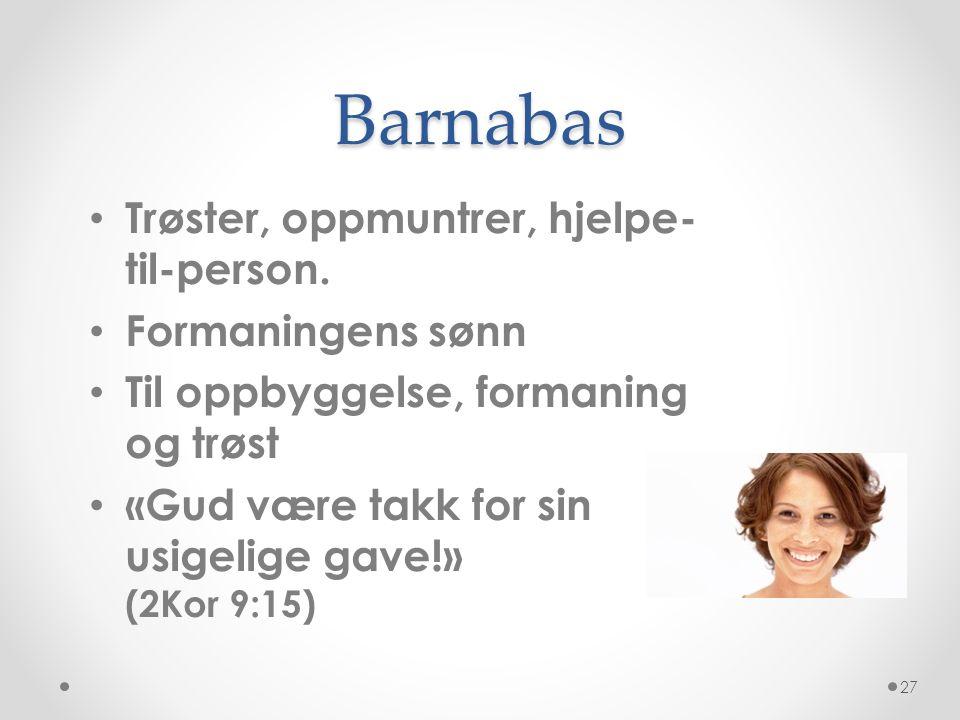 Barnabas • Trøster, oppmuntrer, hjelpe- til-person. • Formaningens sønn • Til oppbyggelse, formaning og trøst • «Gud være takk for sin usigelige gave!