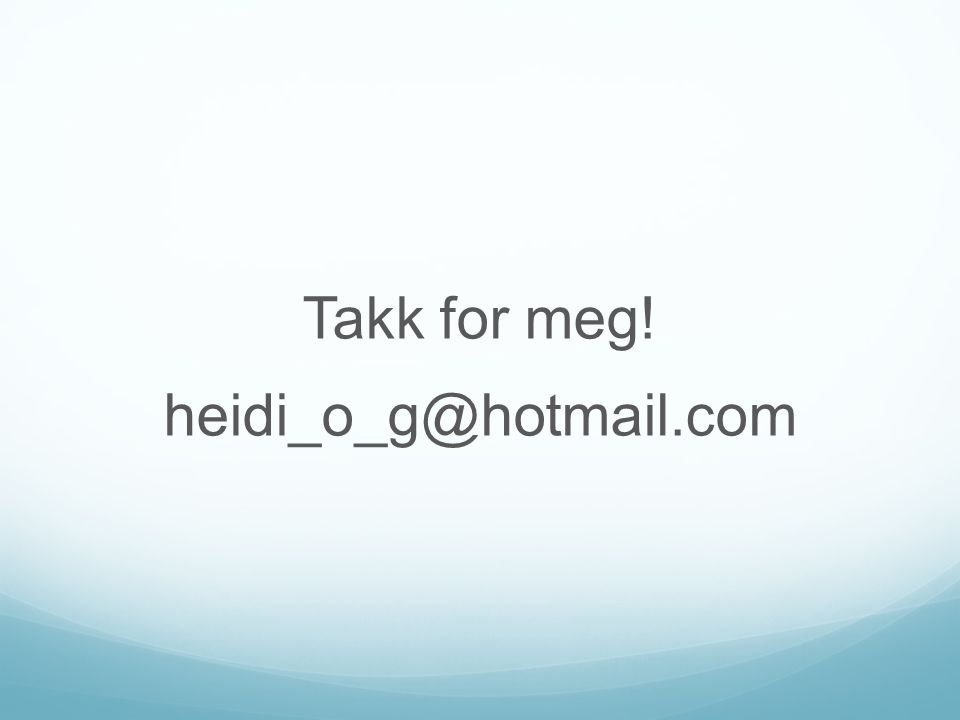 Takk for meg! heidi_o_g@hotmail.com